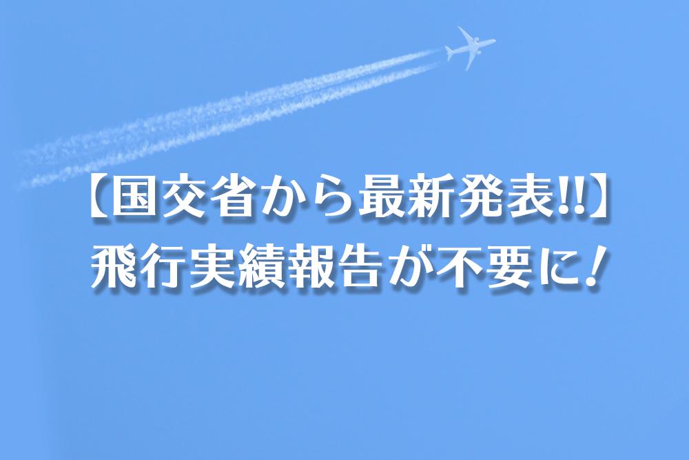 【国交省から最新発表!!】飛行実績報告が不要に!